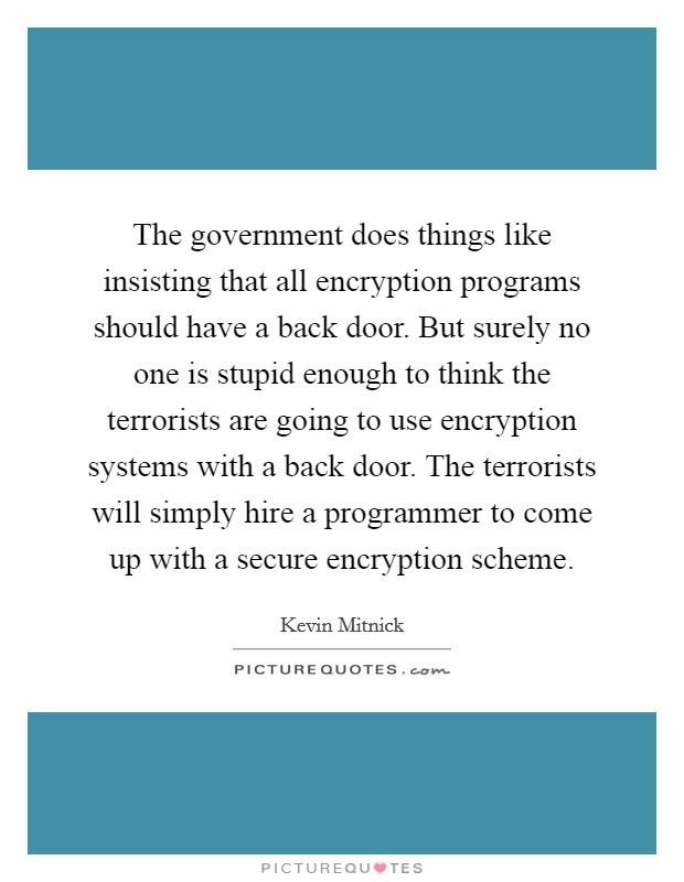 The government does things like insisting that all encryption programs should have a back door. But surely no one is stupid enough to think the terrorists are going to use encryption systems with a back door. The terrorists will simply hire a programmer to come up with a secure encryption scheme Picture Quote #1