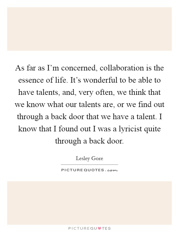 As far as I'm concerned, collaboration is the essence of life. It's wonderful to be able to have talents, and, very often, we think that we know what our talents are, or we find out through a back door that we have a talent. I know that I found out I was a lyricist quite through a back door Picture Quote #1