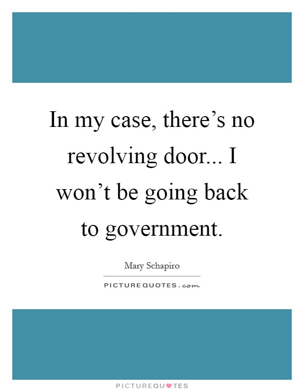 In my case, there's no revolving door... I won't be going back to government Picture Quote #1