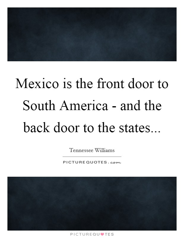 Mexico is the front door to South America - and the back door to the states Picture Quote #1