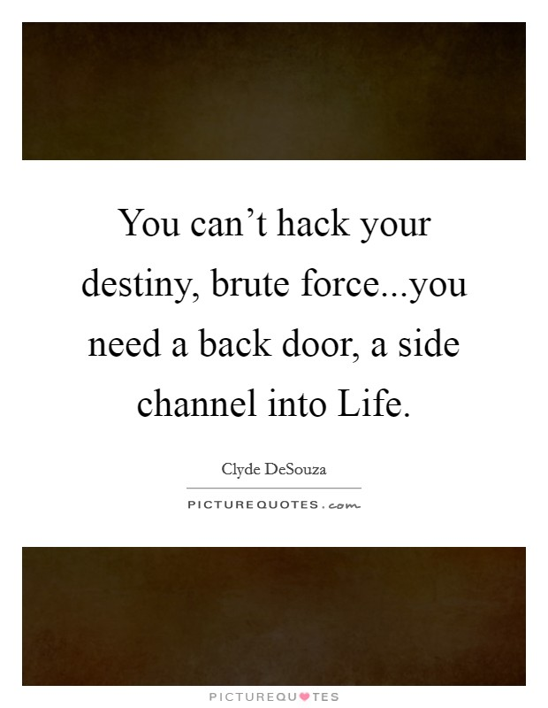 You can't hack your destiny, brute force...you need a back door, a side channel into Life Picture Quote #1