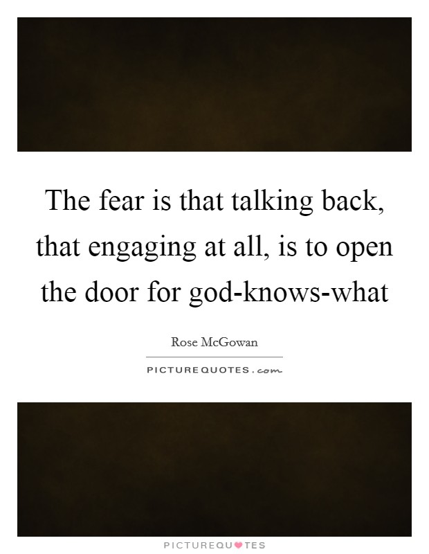 The fear is that talking back, that engaging at all, is to open the door for god-knows-what Picture Quote #1