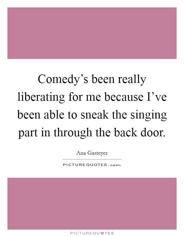 Comedy's been really liberating for me because I've been able to sneak the singing part in through the back door Picture Quote #1