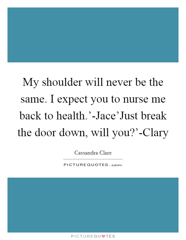 My shoulder will never be the same. I expect you to nurse me back to health.'-Jace'Just break the door down, will you?'-Clary Picture Quote #1
