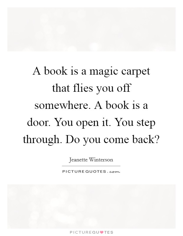 A book is a magic carpet that flies you off somewhere. A book is a door. You open it. You step through. Do you come back? Picture Quote #1