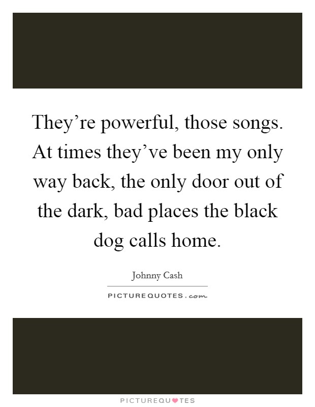 They're powerful, those songs. At times they've been my only way back, the only door out of the dark, bad places the black dog calls home Picture Quote #1