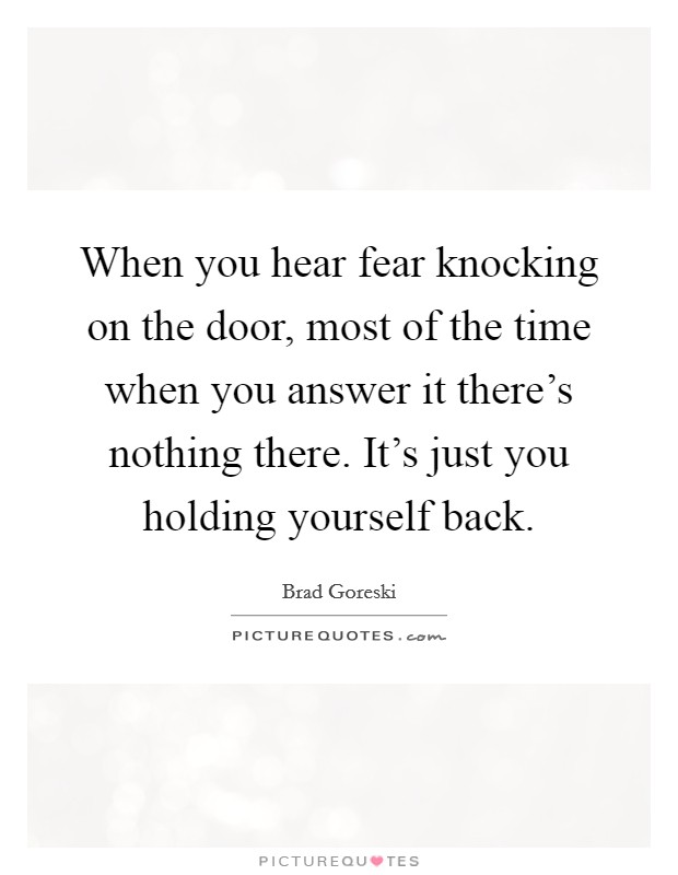 When you hear fear knocking on the door, most of the time when you answer it there's nothing there. It's just you holding yourself back Picture Quote #1