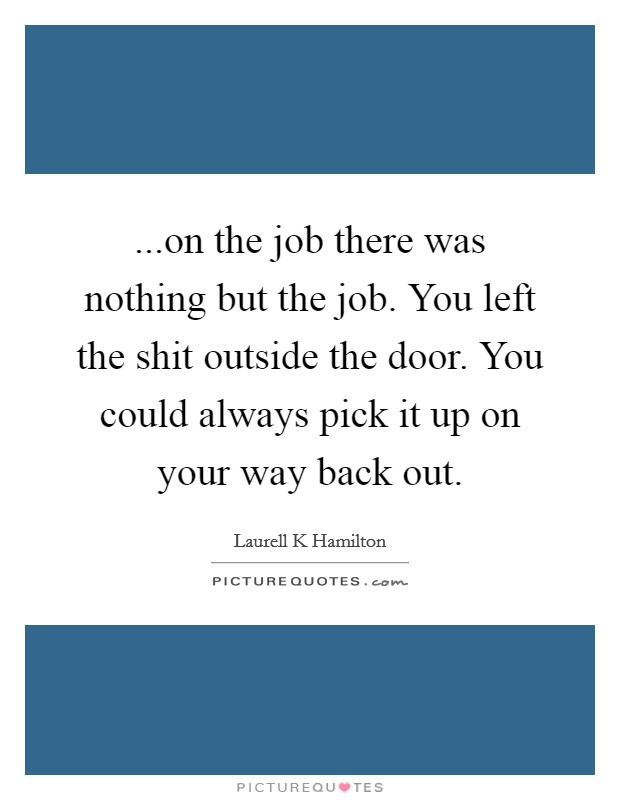 ...on the job there was nothing but the job. You left the shit outside the door. You could always pick it up on your way back out Picture Quote #1