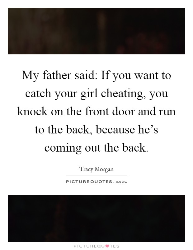 My father said: If you want to catch your girl cheating, you knock on the front door and run to the back, because he's coming out the back Picture Quote #1