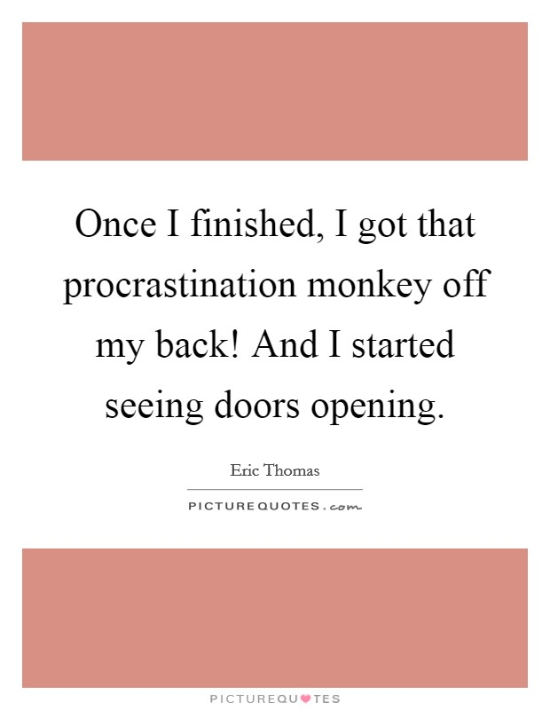 Once I finished, I got that procrastination monkey off my back! And I started seeing doors opening Picture Quote #1