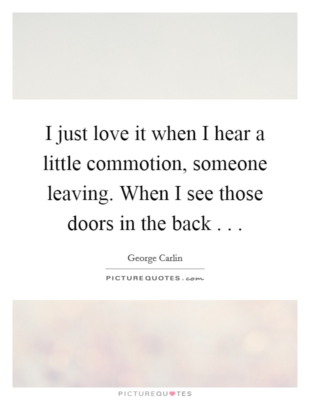 I just love it when I hear a little commotion, someone leaving. When I see those doors in the back . .  Picture Quote #1
