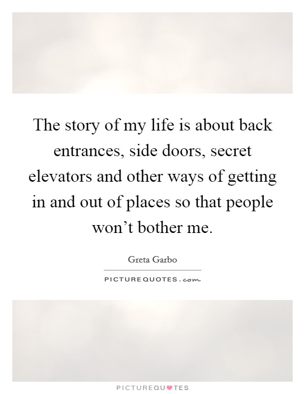 The story of my life is about back entrances, side doors, secret elevators and other ways of getting in and out of places so that people won't bother me Picture Quote #1