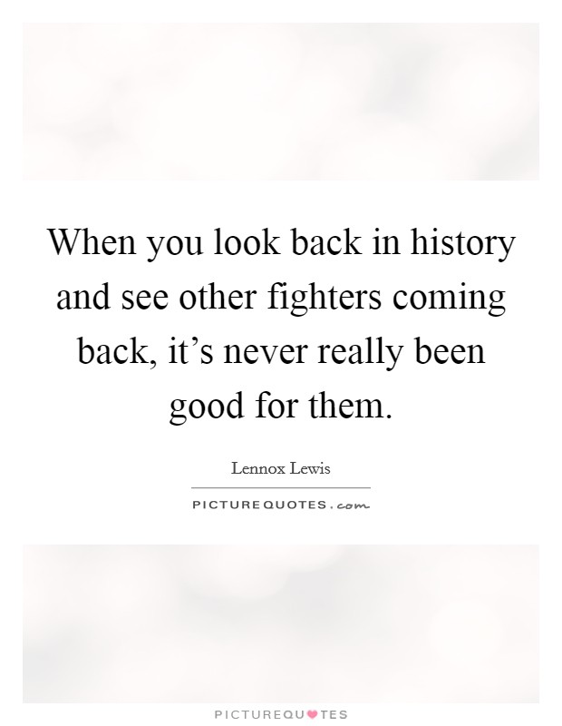 When you look back in history and see other fighters coming back, it's never really been good for them Picture Quote #1