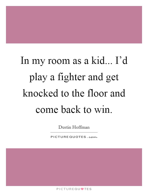 In my room as a kid... I'd play a fighter and get knocked to the floor and come back to win Picture Quote #1
