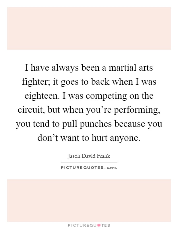 I have always been a martial arts fighter; it goes to back when I was eighteen. I was competing on the circuit, but when you're performing, you tend to pull punches because you don't want to hurt anyone Picture Quote #1