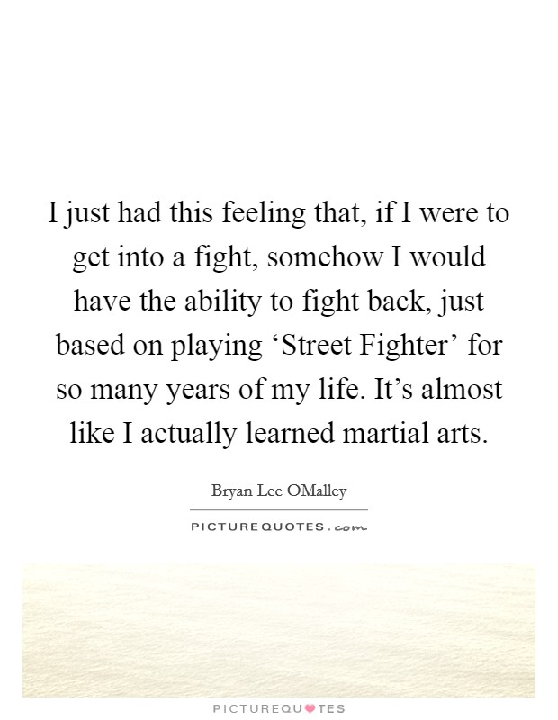 I just had this feeling that, if I were to get into a fight, somehow I would have the ability to fight back, just based on playing 'Street Fighter' for so many years of my life. It's almost like I actually learned martial arts Picture Quote #1