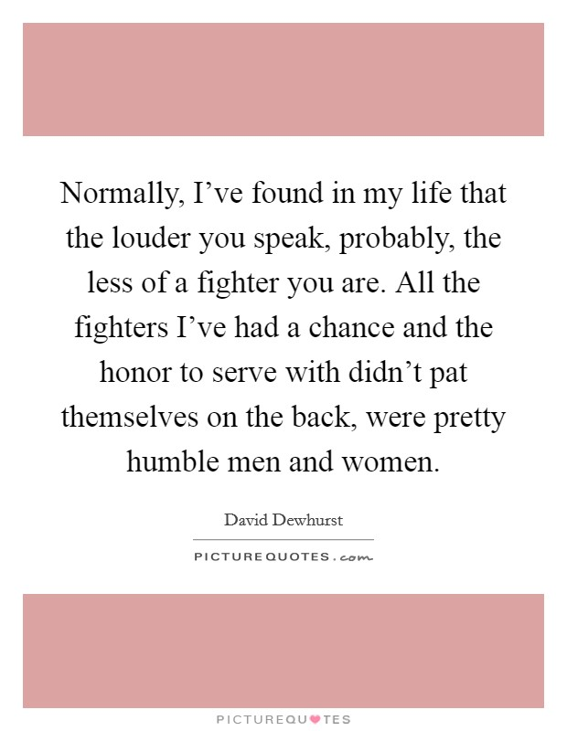Normally, I've found in my life that the louder you speak, probably, the less of a fighter you are. All the fighters I've had a chance and the honor to serve with didn't pat themselves on the back, were pretty humble men and women Picture Quote #1