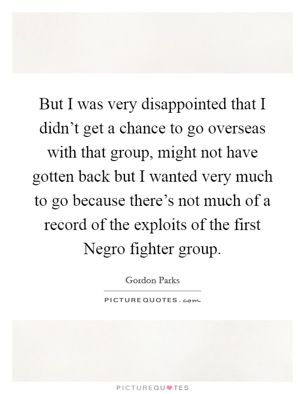 But I was very disappointed that I didn't get a chance to go overseas with that group, might not have gotten back but I wanted very much to go because there's not much of a record of the exploits of the first Negro fighter group Picture Quote #1