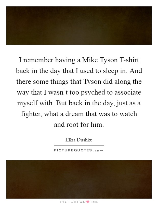I remember having a Mike Tyson T-shirt back in the day that I used to sleep in. And there some things that Tyson did along the way that I wasn't too psyched to associate myself with. But back in the day, just as a fighter, what a dream that was to watch and root for him Picture Quote #1