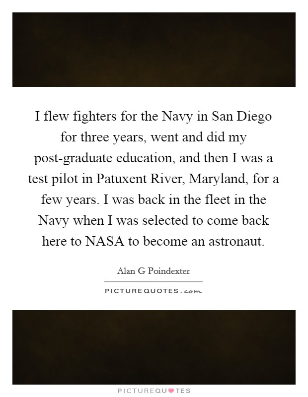 I flew fighters for the Navy in San Diego for three years, went and did my post-graduate education, and then I was a test pilot in Patuxent River, Maryland, for a few years. I was back in the fleet in the Navy when I was selected to come back here to NASA to become an astronaut Picture Quote #1
