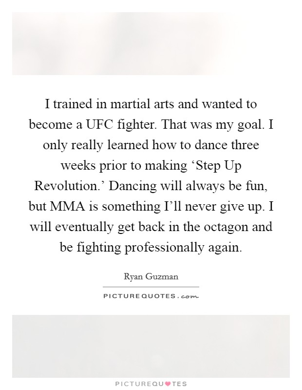 I trained in martial arts and wanted to become a UFC fighter. That was my goal. I only really learned how to dance three weeks prior to making 'Step Up Revolution.' Dancing will always be fun, but MMA is something I'll never give up. I will eventually get back in the octagon and be fighting professionally again Picture Quote #1