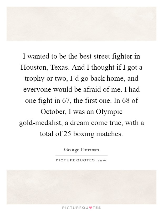 I wanted to be the best street fighter in Houston, Texas. And I thought if I got a trophy or two, I'd go back home, and everyone would be afraid of me. I had one fight in  67, the first one. In  68 of October, I was an Olympic gold-medalist, a dream come true, with a total of 25 boxing matches Picture Quote #1