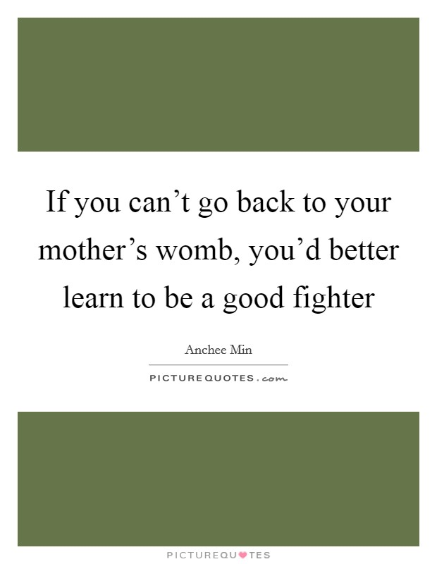 If you can't go back to your mother's womb, you'd better learn to be a good fighter Picture Quote #1
