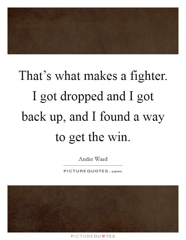 That's what makes a fighter. I got dropped and I got back up, and I found a way to get the win Picture Quote #1