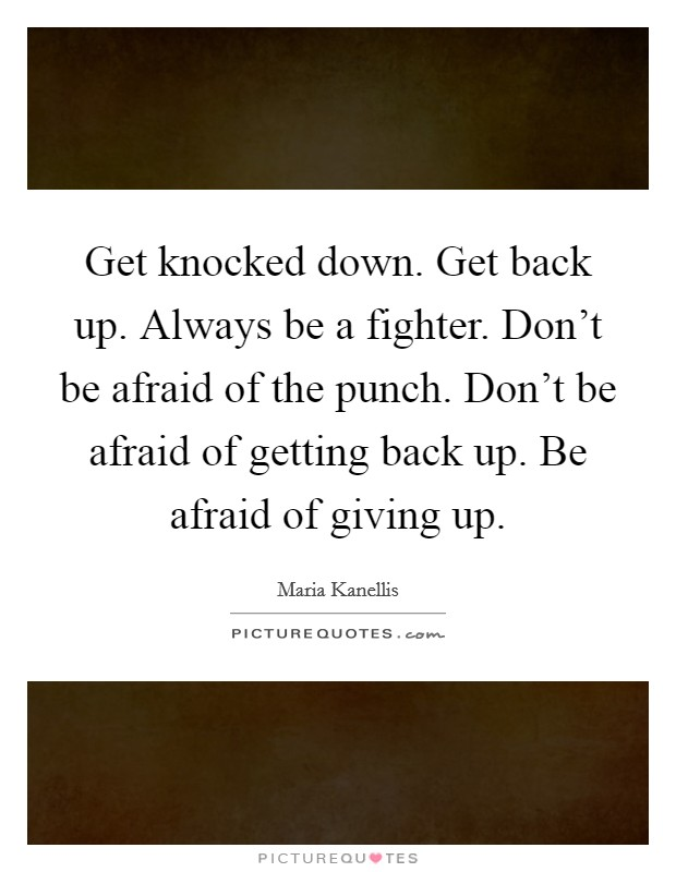 Get knocked down. Get back up. Always be a fighter. Don't be afraid of the punch. Don't be afraid of getting back up. Be afraid of giving up Picture Quote #1