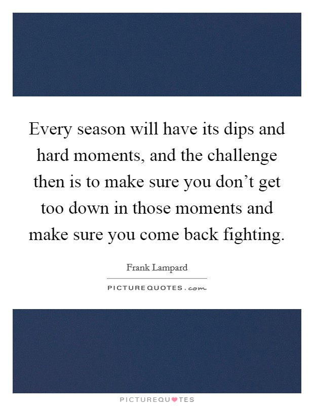 Every season will have its dips and hard moments, and the challenge then is to make sure you don't get too down in those moments and make sure you come back fighting Picture Quote #1