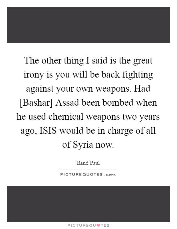 The other thing I said is the great irony is you will be back fighting against your own weapons. Had [Bashar] Assad been bombed when he used chemical weapons two years ago, ISIS would be in charge of all of Syria now Picture Quote #1
