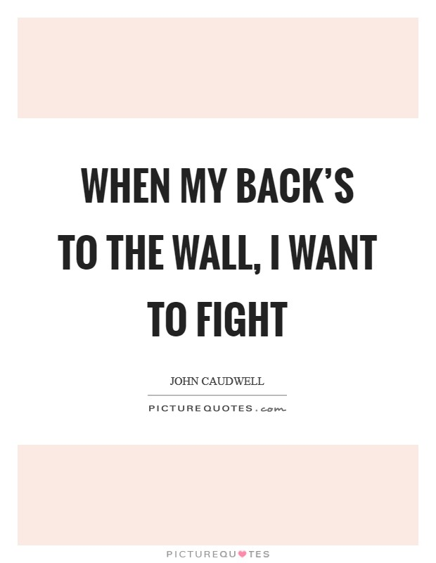 When my back's to the wall, I want to fight Picture Quote #1