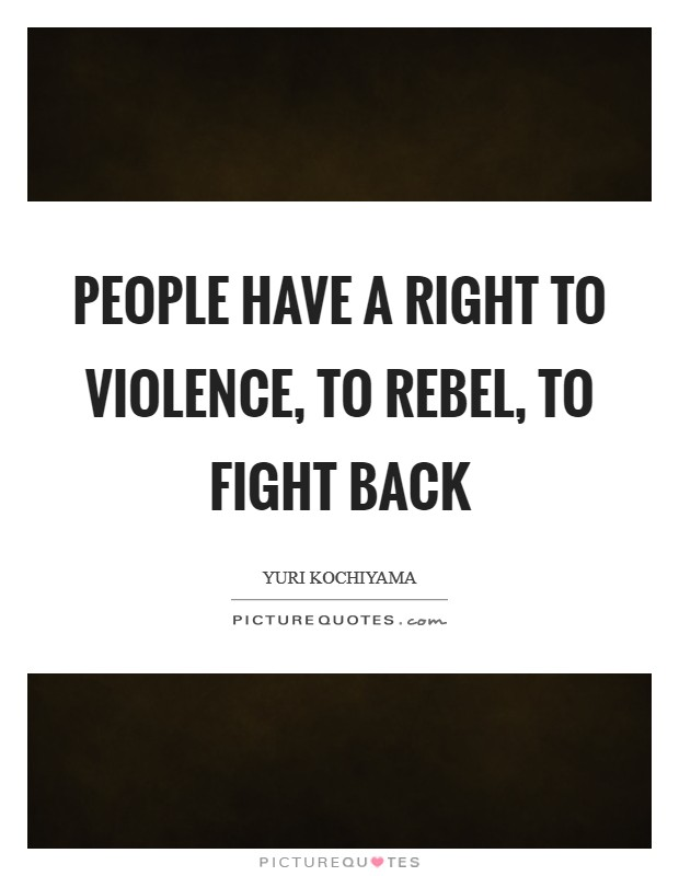 People have a right to violence, to rebel, to fight back Picture Quote #1