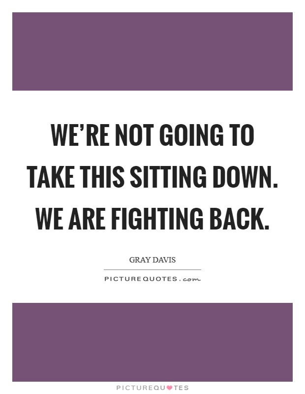 We're not going to take this sitting down. We are fighting back Picture Quote #1