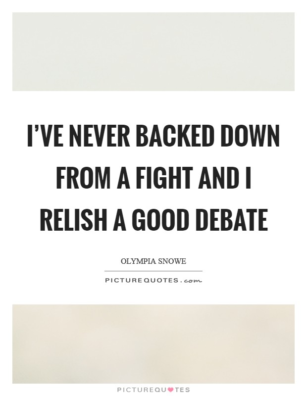 I've never backed down from a fight and I relish a good debate Picture Quote #1