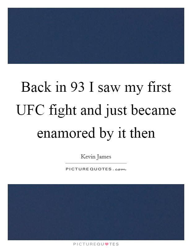 Back in  93 I saw my first UFC fight and just became enamored by it then Picture Quote #1