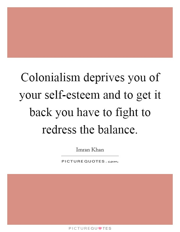 Colonialism deprives you of your self-esteem and to get it back you have to fight to redress the balance. Picture Quote #1