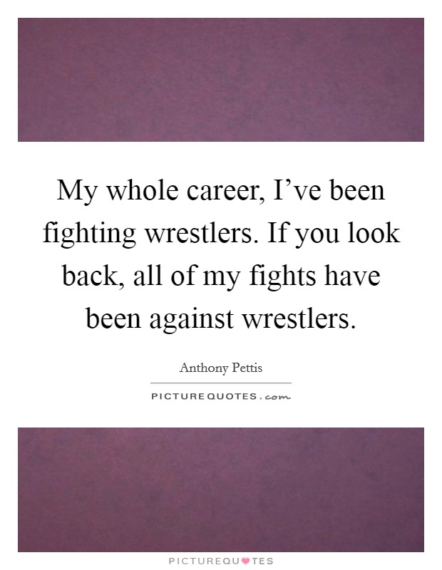 My whole career, I've been fighting wrestlers. If you look back, all of my fights have been against wrestlers Picture Quote #1