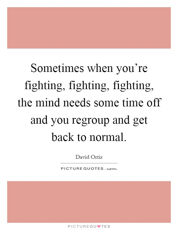 Sometimes when you're fighting, fighting, fighting, the mind needs some time off and you regroup and get back to normal Picture Quote #1