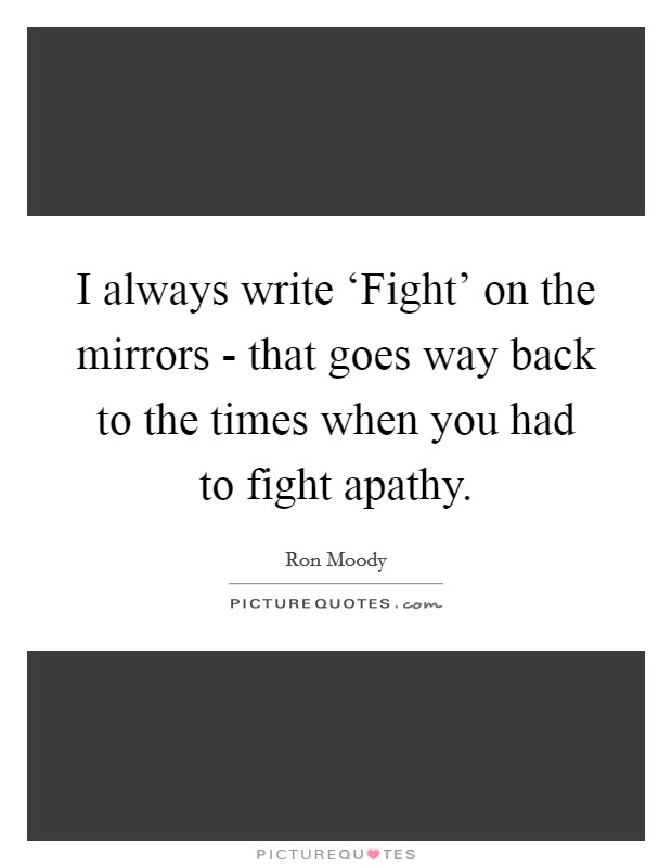 I always write 'Fight' on the mirrors - that goes way back to the times when you had to fight apathy Picture Quote #1