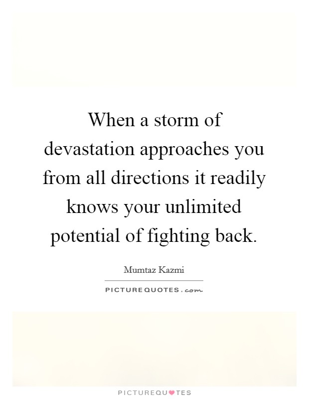 When a storm of devastation approaches you from all directions it readily knows your unlimited potential of fighting back Picture Quote #1