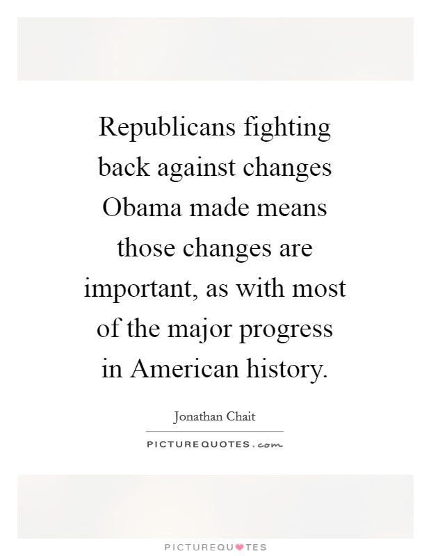 Republicans fighting back against changes Obama made means those changes are important, as with most of the major progress in American history Picture Quote #1