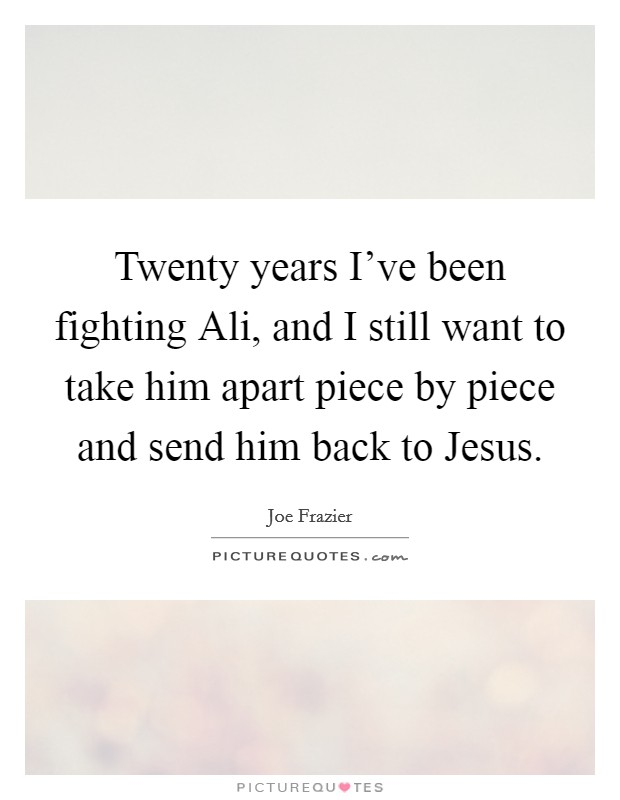 Twenty years I've been fighting Ali, and I still want to take him apart piece by piece and send him back to Jesus Picture Quote #1