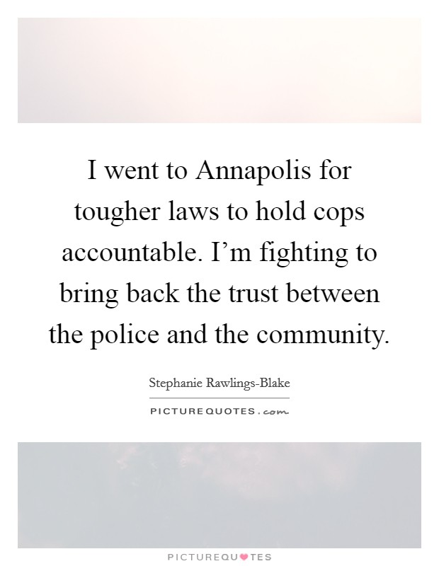 I went to Annapolis for tougher laws to hold cops accountable. I'm fighting to bring back the trust between the police and the community Picture Quote #1