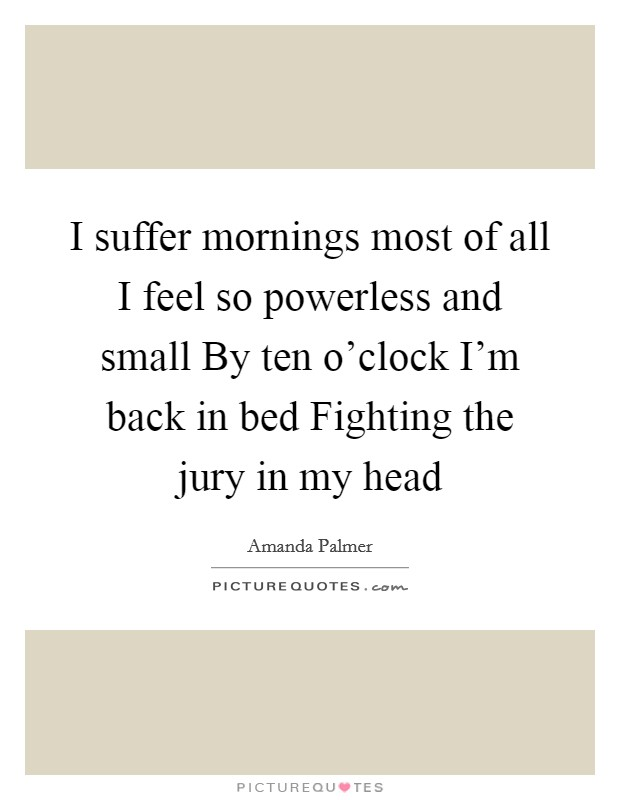 I suffer mornings most of all I feel so powerless and small By ten o'clock I'm back in bed Fighting the jury in my head Picture Quote #1