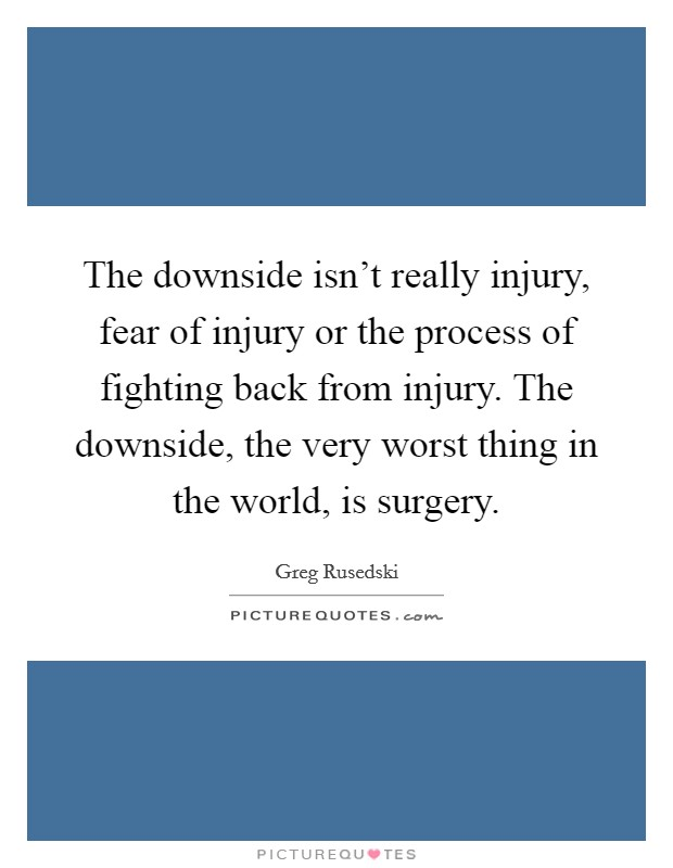 The downside isn't really injury, fear of injury or the process of fighting back from injury. The downside, the very worst thing in the world, is surgery Picture Quote #1