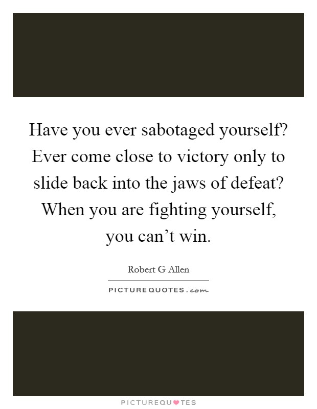 Have you ever sabotaged yourself? Ever come close to victory only to slide back into the jaws of defeat? When you are fighting yourself, you can't win. Picture Quote #1