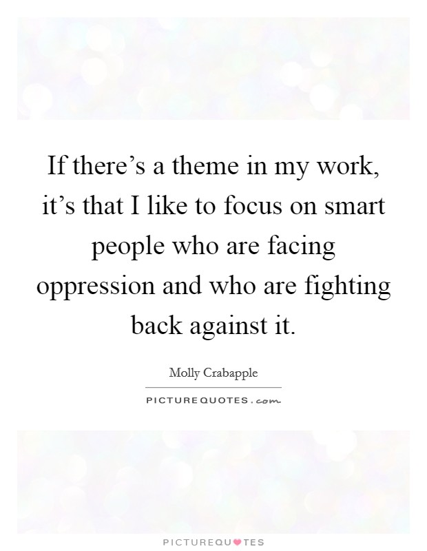 If there's a theme in my work, it's that I like to focus on smart people who are facing oppression and who are fighting back against it Picture Quote #1