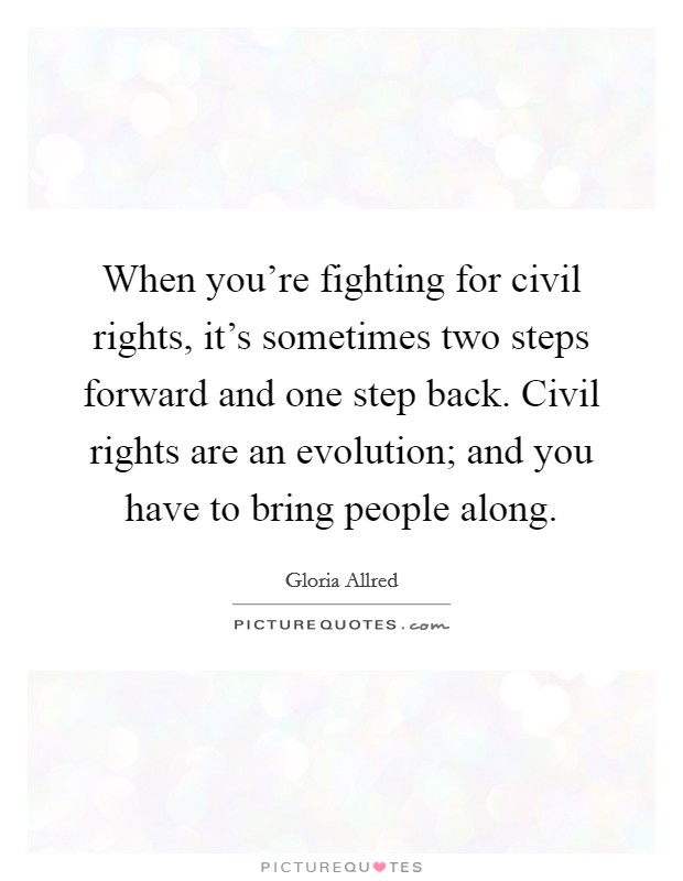 When you're fighting for civil rights, it's sometimes two steps forward and one step back. Civil rights are an evolution; and you have to bring people along Picture Quote #1