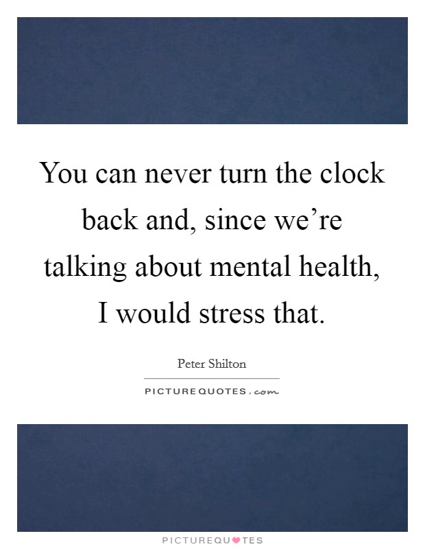 You can never turn the clock back and, since we're talking about mental health, I would stress that. Picture Quote #1